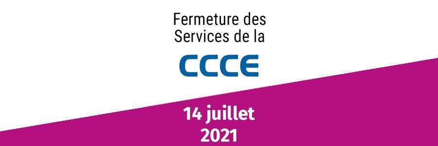 Informations CCCE : fermetures 14 juillet 2021